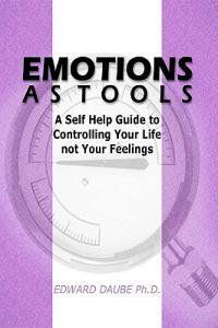 Emotions as Tools: A Self Help Guide to Controlling Your Life Not Your Feelings