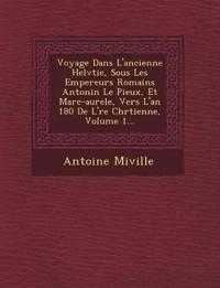 Voyage Dans L'ancienne Helv¿tie, Sous Les Empereurs Romains Antonin Le Pieux, Et Marc-aure¿le, Vers L'an 180 De L'¿re Chr¿tienne, Volume 1...
