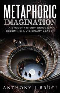Metaphoric Imagination: A Student Study Guide on Becoming a Visionary Leader