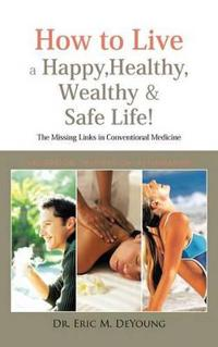How to Live a Happy, Healthy, Wealthy & Safe Life!: The Missing Links in Conventional Medicine
