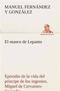 El Manco de Lepanto Episodio de la Vida del Principe de Los Ingenios, Miguel de Cervantes-Saavedra