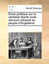 Essai Politique Sur La Vritable Libert Civile Discours Adress Au Peuple D'Angleterre.
