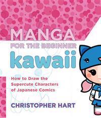 Manga for the Beginner Kawaii: How to Draw the Supercute Characters of Japanese Comics