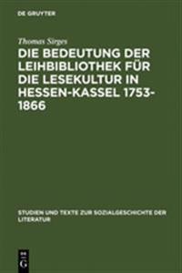 Die Bedeutung Der Leihbibliothek Für Die Lesekultur in Hessen-kassel 1753-1866