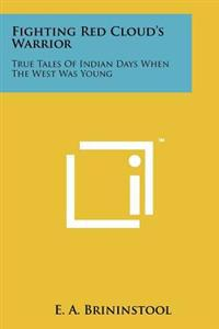 Fighting Red Cloud's Warrior: True Tales of Indian Days When the West Was Young