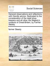 General Observations and Reflections, with Friendly Advice. Dedicated to the Consideration of the Retail Shop-Keepers and All Other His Majesty's Subjects of Great-Britain, by Farmer Steady.