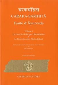 Caraka-Samhita. Traite D'Ayurveda - Volume I: Le Livre Des Principes (Sutrasthana) Et Le Livre Du Corps (Sharirasthana)