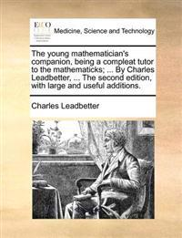 The Young Mathematician's Companion, Being a Compleat Tutor to the Mathematicks; ... by Charles Leadbetter, ... the Second Edition, with Large and Useful Additions.