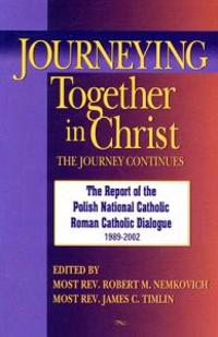 Journeying Together in Christ: The Journey Continues; The Report of the Polish National Catholic Roman Catholic Dialogue 1989-2002