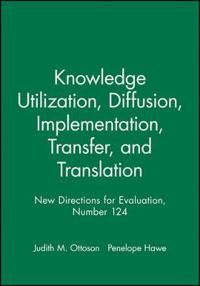 Knowledge Utilization, Diffusion, Implementation, Transfer, and Translation: New Directions for Evaluation, Number 124