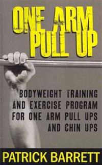 One Arm Pull Up: Bodyweight Training and Exercise Program for One Arm Pull Ups and Chin Ups
