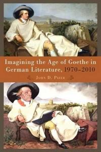Imagining the Age of Goethe in German Literature, 1970-2010