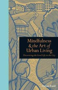 Mindfulness & the art of urban living - discovering the good life in the ci