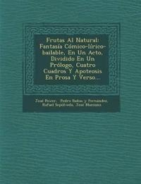 Frutas Al Natural: Fantasía Cómico-lírico-bailable, En Un Acto, Dividido En Un Prólogo, Cuatro Cuadros Y Apoteosis En Prosa Y Verso...