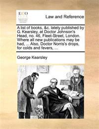 A List of Books, &C. Lately Published by G. Kearsley, at Doctor Johnson's Head, No. 46, Fleet-Street, London. Where All New Publications May Be Had, ... Also, Doctor Norris's Drops, for Colds and Fevers, ...