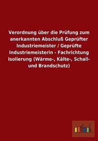 Verordnung Uber Die Prufung Zum Anerkannten Abschlu Geprufter Industriemeister / Geprufte Industriemeisterin - Fachrichtung Isolierung (Warme-, Kalte-, Schall- Und Brandschutz)