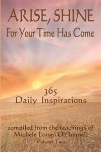 Arise, Shine, for Your Time Has Come Vol. 2: 365 More Daily Inspirations Compiled from the Teachings of Michele Longo O'Donnell