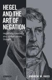 Hegel and the Art of Negation: Negativity, Creativity and Contemporary Thought