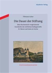 Die Dauer Der Stiftung: Eine Diachronisch Vergleichende Geschichte Des Weltlichen Kollegiatstifts St. Simon Und Judas in Goslar