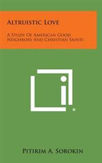Altruistic Love: A Study of American Good Neighbors and Christian Saints