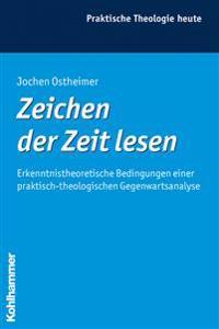 Zeichen Der Zeit Lesen: Erkenntnistheoretische Bedingungen Einer Praktisch-Theologischen Gegenwartsanalyse