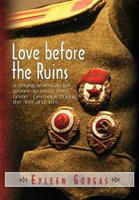 Love Before the Ruins: A Young American Girl Grows Up Away from Home - Germany During the 30's and 40's