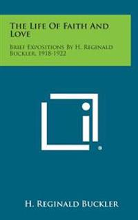 The Life of Faith and Love: Brief Expositions by H. Reginald Buckler, 1918-1922
