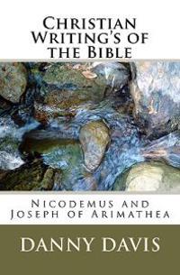 Christian Writing's of the Bible: Nicodemus and Joseph of Arimathea