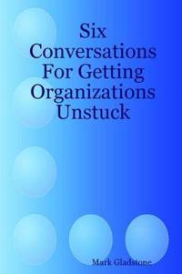 Six Conversations For Getting Organizations Unstuck