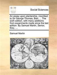An Essay Upon Plantership, Inscribed to Sir George Thomas, Bart. ... the Sixth Edition, with Many Additions from Experiments Made Since the Last Edition. by Samuel Martin, Senior, Esq.; ...