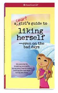 A   Smart Girl's Guide to Liking Herself, Even on the Bad Days: The Secrets to Trusting Yourself, Being Your Best & Never Letting the Bad Days Bring Y