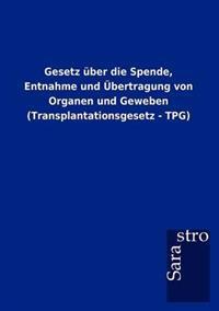 Gesetz Ber Die Spende, Entnahme Und Bertragung Von Organen Und Geweben (Transplantationsgesetz - Tpg)