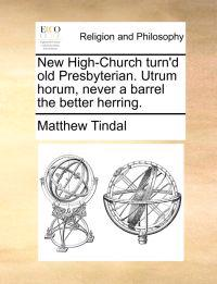 New High-Church Turn'd Old Presbyterian. Utrum Horum, Never a Barrel the Better Herring.