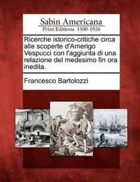 Ricerche Istorico-Critiche Circa Alle Scoperte D'Amerigo Vespucci Con L'Aggiunta Di Una Relazione del Medesimo Fin Ora Inedita.