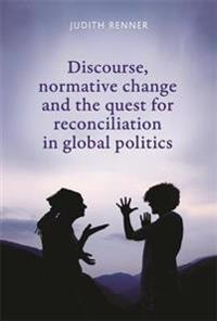 Discourse, Normative Change and the Quest for Reconciliation in Global Politics