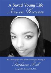 A Saved Young Life Now in Heaven: The Autobiography and Other Chronological Writings of Stephanie Bell