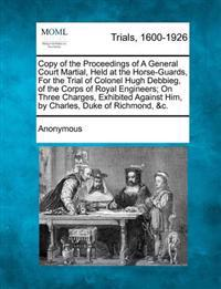 Copy of the Proceedings of a General Court Martial, Held at the Horse-Guards, for the Trial of Colonel Hugh Debbieg, of the Corps of Royal Engineers; On Three Charges, Exhibited Against Him, by Charles, Duke of Richmond, &C.