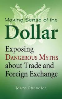 Making Sense of the Dollar: Exposing Dangerous Myths about Trade and Foreig