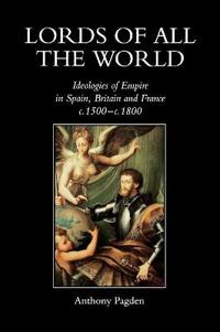 Lords of All the World: Ideologies of Empire in Spain, Britain and France C.1500-C.1800