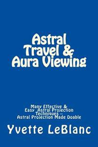Astral Travel & Aura Viewing: Many Effective & Easy Astral Projection Techniques -- Astral Projection Made Doable