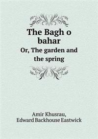 The Bagh O Bahar Or, the Garden and the Spring
