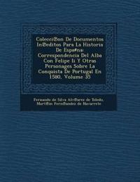 Colecci on de Documentos in Editos Para La Historia de Espa Na: Correspondencia del Alba Con Felipe II y Otras Personages Sobre La Conquista de Portug