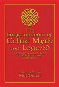 The Encyclopaedia of Celtic Myth and Legend: A Definitive Sourcebook of Magic, Vision, and Lore
