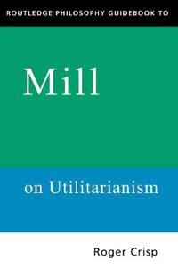 Routledge Philosophy Guidebook to Mill's Utilitarianism