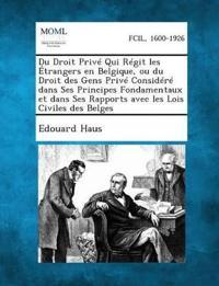Du Droit Prive Qui Regit Les Etrangers En Belgique, Ou Du Droit Des Gens Prive Considere Dans Ses Principes Fondamentaux Et Dans Ses Rapports Avec Les