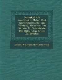 Schinkel ALS Architekt, Maler Und Kunstphilosoph: Ein Vortrag, Gehalten Im Verein Fur Geschichte Der Bildenden K Nste Zu Breslau
