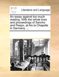 An Essay Against Too Much Reading. with the Whole Lives and Proceedings of Sancho and Peepo, at AIX La Chapelle in Germany. ...
