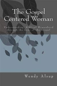 The Gospel-Centered Woman: Understanding Biblical Womanhood Through the Lens of the Gospel