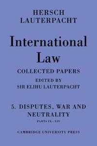 International Law: Volume 5, Disputes, War and Neutrality, Parts IX-XIV: Being the Collected Papers of Hersch Lauterpacht