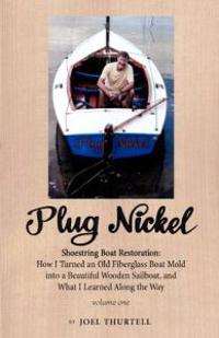 Plug Nickel Shoestring Boat Restoration; How I Turned an Old Fiberglass Boat Mold Into a Beautiful Wooden Sailboat, and What I Learned Along the Way